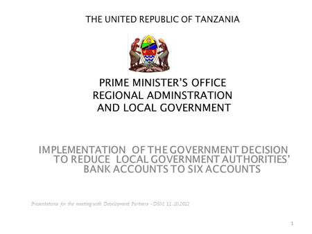 1 THE UNITED REPUBLIC OF TANZANIA PRIME MINISTER'S OFFICE REGIONAL ADMINSTRATION AND LOCAL GOVERNMENT IMPLEMENTATION OF THE GOVERNMENT DECISION TO REDUCE.