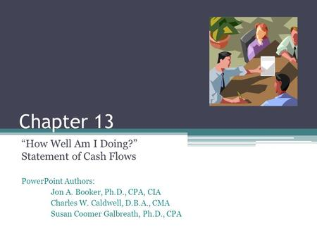 "PowerPoint Authors: Jon A. Booker, Ph.D., CPA, CIA Charles W. Caldwell, D.B.A., CMA Susan Coomer Galbreath, Ph.D., CPA Chapter 13 ""How Well Am I Doing?"""