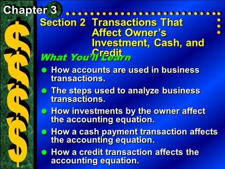Section 2 Transactions That Affect Owner's Investment, Cash, and Credit What You'll Learn   How accounts are used in business transactions.   The steps.