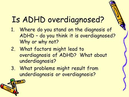 Is ADHD overdiagnosed? 1.Where do you stand on the diagnosis of ADHD – do you think it is overdiagnosed? Why or why not? 2.What factors might lead to overdiagnosis.