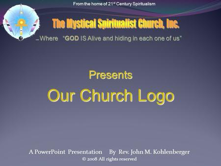 A PowerPoint Presentation By Rev. John M. Kohlenberger © 2008 All rights reserved Presents OurChurch Logo Our Church Logo From the home of 21 st Century.
