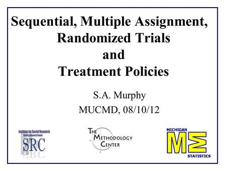 Sequential, Multiple Assignment, Randomized Trials and Treatment Policies S.A. Murphy MUCMD, 08/10/12 TexPoint fonts used in EMF. Read the TexPoint manual.