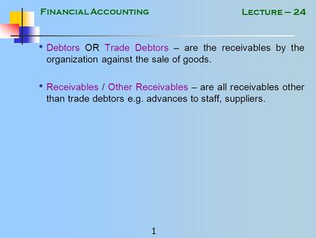Financial Accounting 1 Lecture – 24 Debtors OR Trade Debtors – are the receivables by the organization against the sale of goods. Receivables / Other.