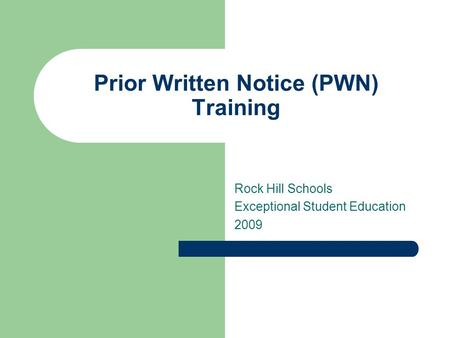 Prior Written Notice (PWN) Training Rock Hill Schools Exceptional Student Education 2009.