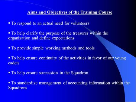 Aims and Objectives of the Training Course  To respond to an actual need for volunteers  To help clarify the purpose of the treasurer within the organization.
