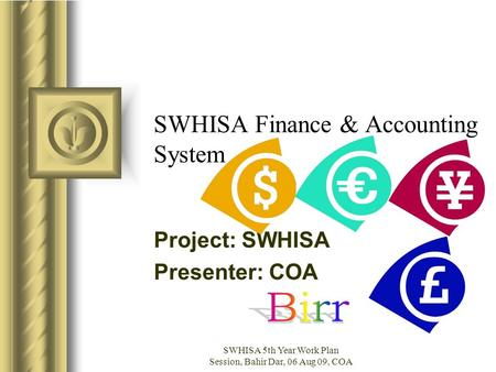 SWHISA 5th Year Work Plan Session, Bahir Dar, 06 Aug 09, COA SWHISA Finance & Accounting System Project: SWHISA Presenter: COA This presentation will probably.
