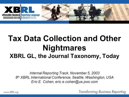 Tax Data Collection and Other Nightmares XBRL GL, the Journal Taxonomy, Today Internal Reporting Track, November 5, 2003 8 th XBRL International Conference,