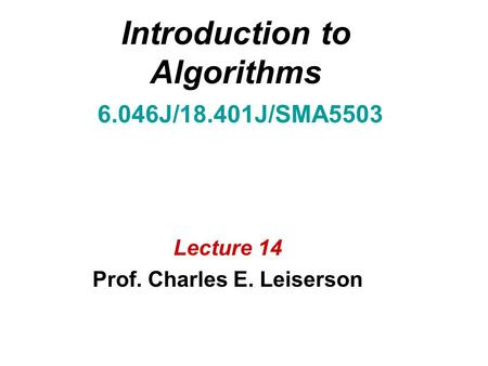 Introduction to Algorithms 6.046J/18.401J/SMA5503 Lecture 14 Prof. Charles E. Leiserson.