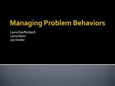 Laura Dauffenbach Laura Meier Joe Denker.  Setting (if a behavior is happening in all settings, then it is a individual problem and not a result of a.