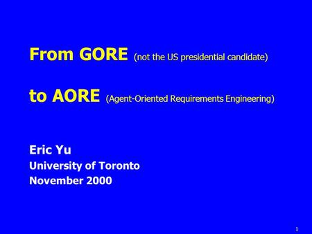 1 From GORE (not the US presidential candidate) to AORE (Agent-Oriented Requirements Engineering) Eric Yu University of Toronto November 2000.