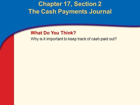 0 Glencoe Accounting Unit 4 Chapter 17 Copyright © by The McGraw-Hill Companies, Inc. All rights reserved. Chapter 17, Section 2 The Cash Payments Journal.
