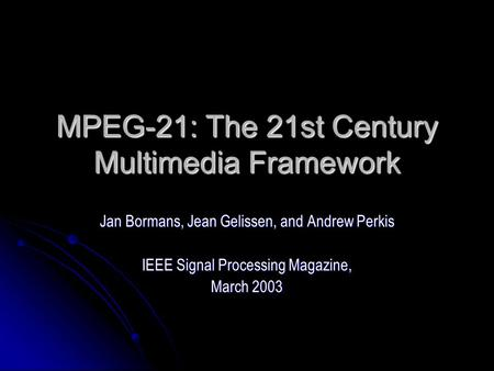 MPEG-21: The 21st Century Multimedia Framework Jan Bormans, Jean Gelissen, and Andrew Perkis IEEE Signal Processing Magazine, March 2003.