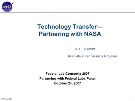 1 IPP.NASA.GOV Technology Transfer— Partnering with NASA R. P. Turcotte Innovative Partnerships Program Federal Lab Consortia 2007 Partnering with Federal.