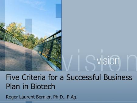 Five Criteria for a Successful Business Plan in Biotech Roger Laurent Bernier, Ph.D., P.Ag.
