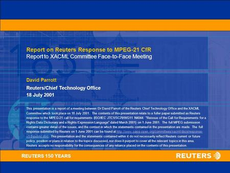 R EUTERS 150 Y EARS David Parrott Reuters/Chief Technology Office 18 July 2001 Report on Reuters Response to MPEG-21 CfR Report to XACML Committee Face-to-Face.