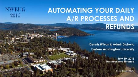 AUTOMATING YOUR DAILY A/R PROCESSES AND REFUNDS Dennis Wilson & Admir Djulovic Eastern Washington University July 30, 2015 Business and Finance Coeur d'Alene,