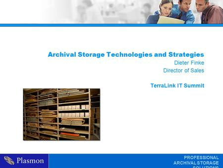 PROFESSIONAL ARCHIVAL STORAGE SOLUTIONS Archival Storage Technologies and Strategies Dieter Finke Director of Sales TerraLink IT Summit.