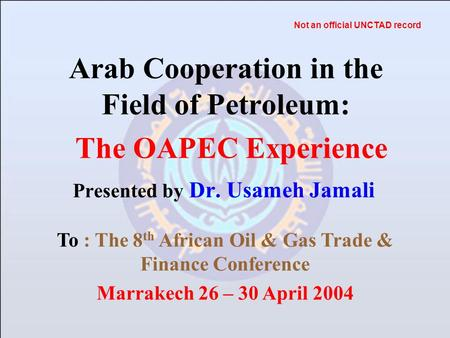Arab Cooperation in the Field of Petroleum: Presented by Dr. Usameh Jamali The OAPEC Experience To : The 8 th African Oil & Gas Trade & Finance Conference.