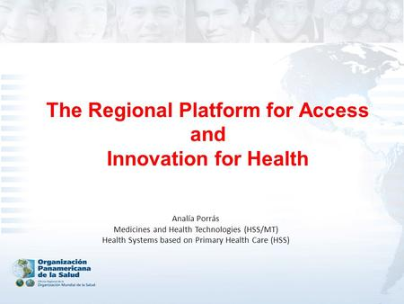 The Regional Platform for Access and Innovation for Health Analía Porrás Medicines and Health Technologies (HSS/MT) Health Systems based on Primary Health.