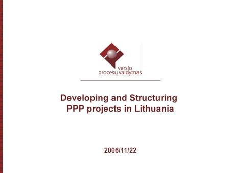 1 Developing and Structuring PPP projects in Lithuania 2006/11/22.