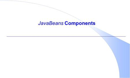 JavaBeans Components. To understand JavaBeans…  Proficient experience with the Java language required  Knowledge of classes and interfaces  Object-Oriented.