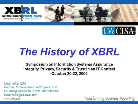 The History of XBRL Mike Willis, CPA Partner, PricewaterhouseCoopers, LLP Founding Chairman, XBRL International Symposium on Information.