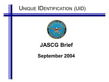 U NIQUE ID ENTIFICATION (UID) JASCG Brief September 2004.