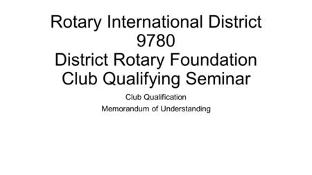 Rotary International District 9780 District Rotary Foundation Club Qualifying Seminar Club Qualification Memorandum of Understanding.
