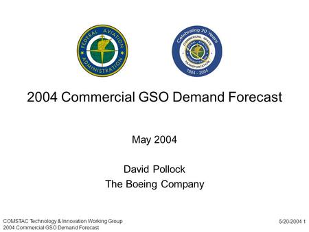 COMSTAC Technology & Innovation Working Group 2004 Commercial GSO Demand Forecast 5/20/2004 1 2004 Commercial GSO Demand Forecast May 2004 David Pollock.