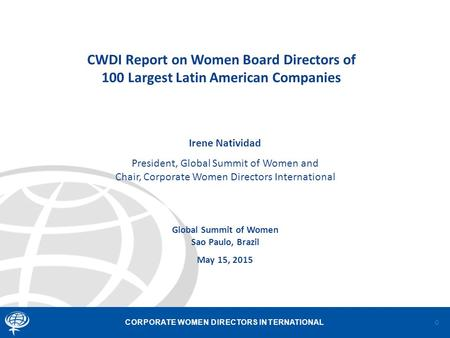 CORPORATE WOMEN DIRECTORS INTERNATIONAL Global Summit of Women Sao Paulo, Brazil May 15, 2015 CWDI Report on Women Board Directors of 100 Largest Latin.