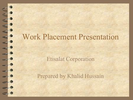 Work Placement Presentation Etisalat Corporation Prepared by Khalid Hussain.