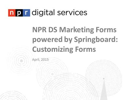 NPR DS Marketing Forms powered by Springboard: Customizing Forms April, 2015.