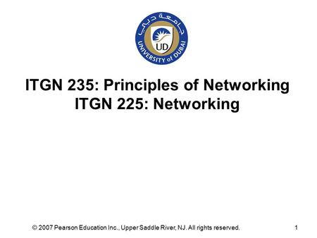 © 2007 Pearson Education Inc., Upper Saddle River, NJ. All rights reserved.1 ITGN 235: Principles of Networking ITGN 225: Networking.