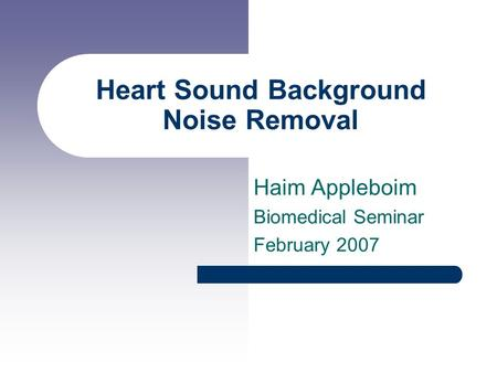 Heart Sound Background Noise Removal Haim Appleboim Biomedical Seminar February 2007.