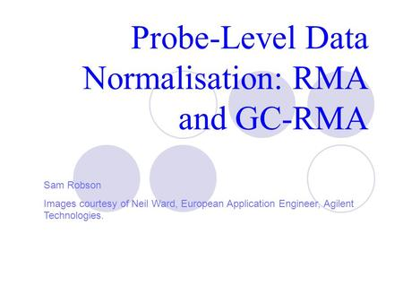 Probe-Level Data Normalisation: RMA and GC-RMA Sam Robson Images courtesy of Neil Ward, European Application Engineer, Agilent Technologies.