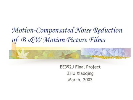 Motion-Compensated Noise Reduction of B &W Motion Picture Films EE392J Final Project ZHU Xiaoqing March, 2002.