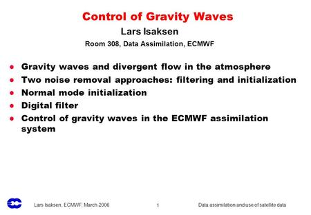 Lars Isaksen, ECMWF, March 2006 Data assimilation and use of satellite data1 Control of Gravity Waves Gravity waves and divergent flow in the atmosphere.