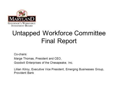 Untapped Workforce Committee Final Report Co-chairs: Marge Thomas, President and CEO, Goodwill Enterprises of the Chesapeake, Inc. Lillian Kilroy, Executive.