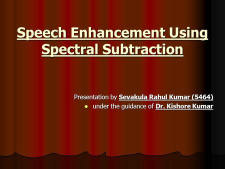Speech Enhancement Using Spectral Subtraction Presentation by Sevakula Rahul Kumar (5464) under the guidance of Dr. Kishore Kumar under the guidance of.