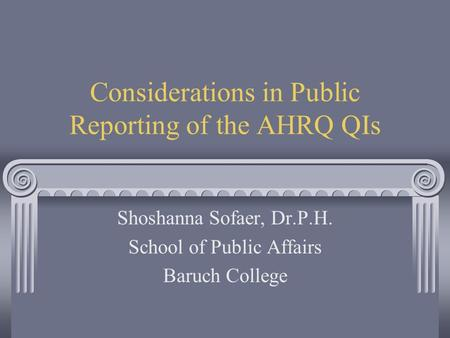 Considerations in Public Reporting of the AHRQ QIs Shoshanna Sofaer, Dr.P.H. School of Public Affairs Baruch College.