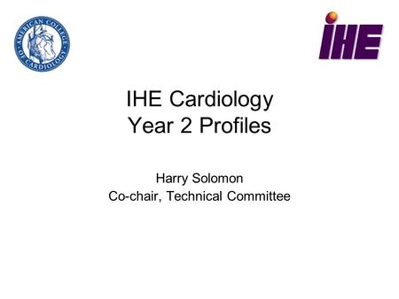 IHE Cardiology Year 2 Profiles Harry Solomon Co-chair, Technical Committee.