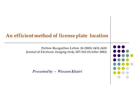 An efficient method of license plate location Pattern Recognition Letters 26 (2005) 2431-2438 Journal of Electronic Imaging 11(4), 507-516 (October 2002)
