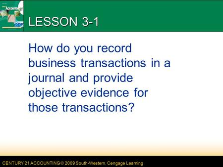 CENTURY 21 ACCOUNTING © 2009 South-Western, Cengage Learning LESSON 3-1 How do you record business transactions in a journal and provide objective evidence.