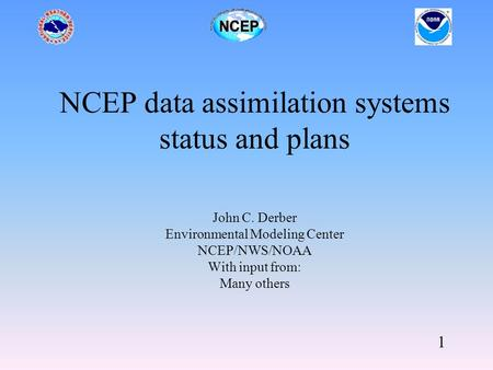 1 NCEP data assimilation systems status and plans John C. Derber Environmental Modeling Center NCEP/NWS/NOAA With input from: Many others.
