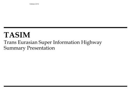TASIM Trans Eurasian Super Information Highway Summary Presentation October 2010.