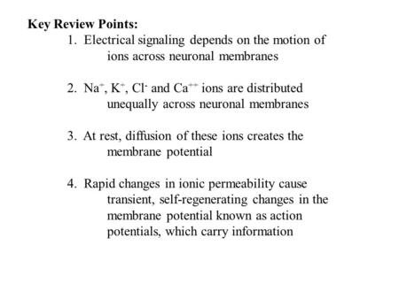 Key Review Points: 1. Electrical signaling depends on the motion of ions across neuronal membranes 2. Na +, K +, Cl - and Ca ++ ions are distributed unequally.
