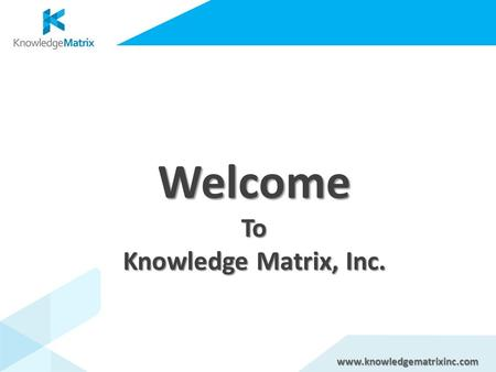 WelcomeTo Knowledge Matrix, Inc. www.knowledgematrixinc.com.