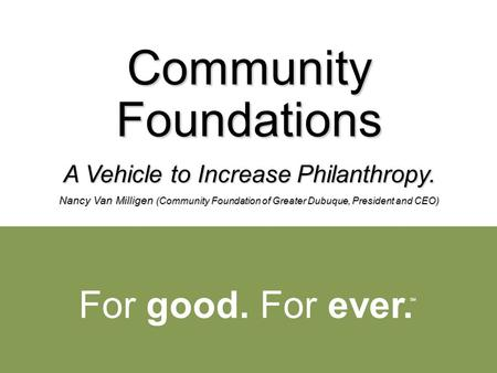 For good. For ever. SM Community Foundations A Vehicle to Increase Philanthropy. Nancy Van Milligen (Community Foundation of Greater Dubuque, President.