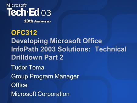 OFC312 Developing Microsoft Office InfoPath 2003 Solutions: Technical Drilldown Part 2 Tudor Toma Group Program Manager Office Microsoft Corporation.