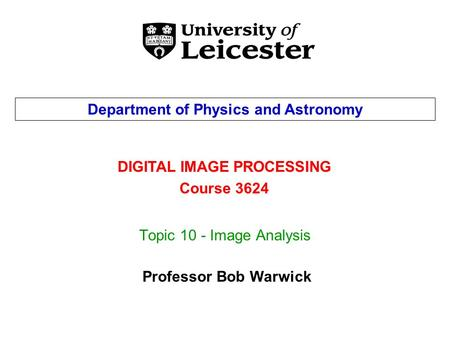 Topic 10 - Image Analysis DIGITAL IMAGE PROCESSING Course 3624 Department of Physics and Astronomy Professor Bob Warwick.